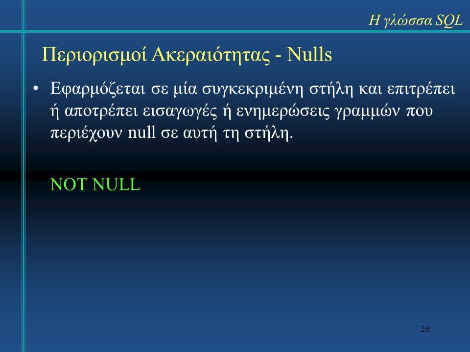 26 Εφαρμόζεται σε μία συγκεκριμένη στήλη και επιτρέπει ή αποτρέπει εισαγωγές ή ενημερώσεις γραμμών που περιέχουν null σε αυτή τη στήλη. NOT NULL Η γλώ
