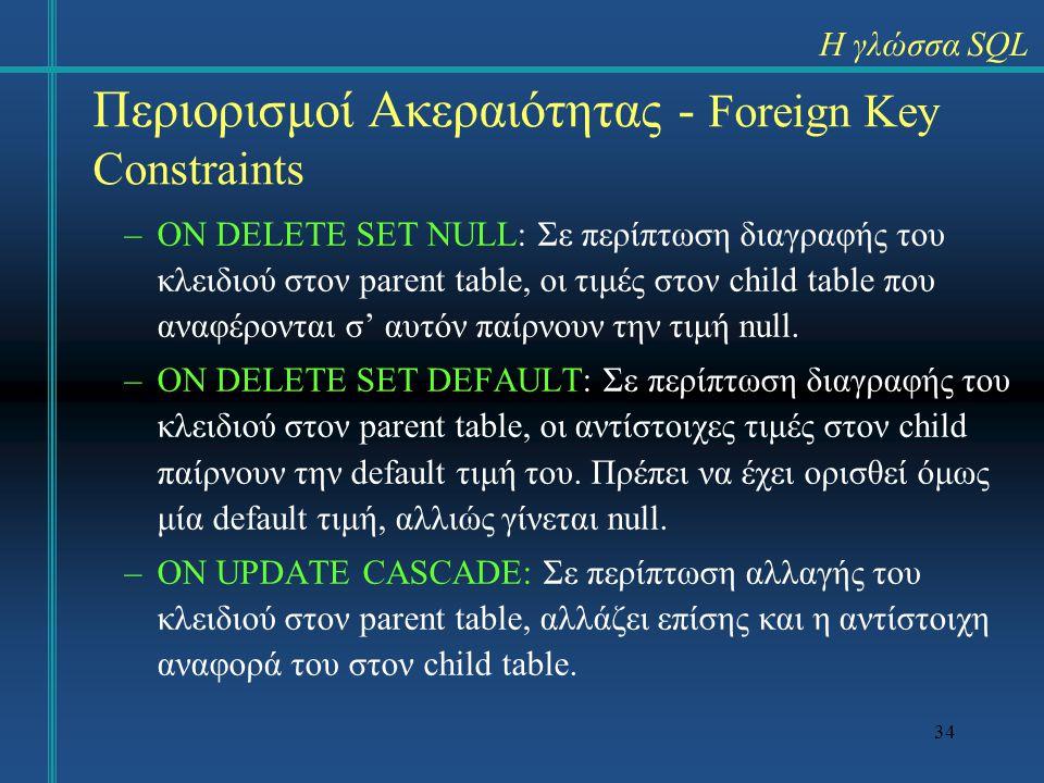 34 Περιορισμοί Ακεραιότητας - Foreign Key Constraints –ON DELETE SET NULL: Σε περίπτωση διαγραφής του κλειδιού στον parent table, οι τιμές στον child