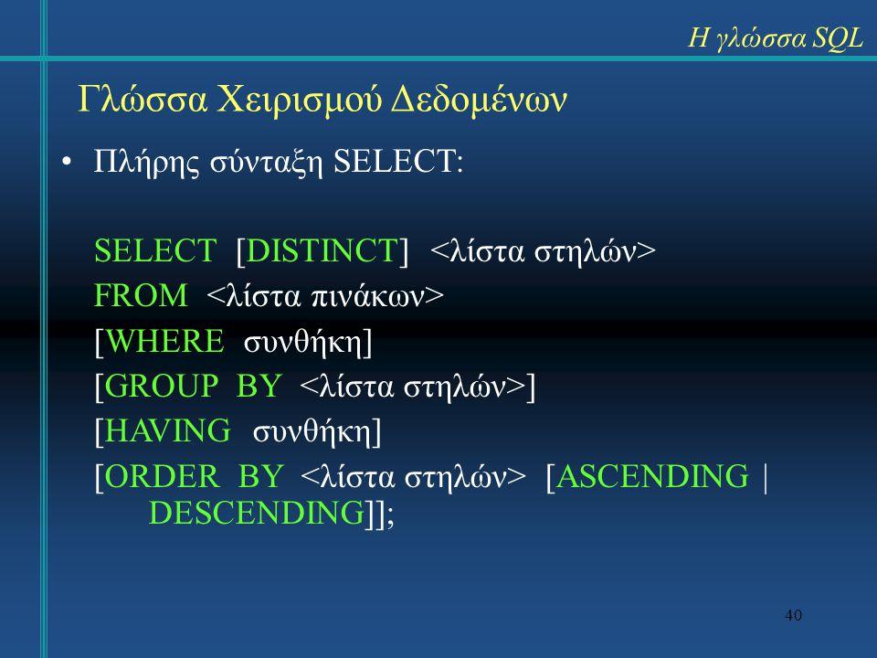 40 Γλώσσα Χειρισμού Δεδομένων Πλήρης σύνταξη SELECT: SELECT [DISTINCT] FROM [WHERE συνθήκη] [GROUP BY ] [HAVING συνθήκη] [ORDER BY [ASCENDING | DESCEN