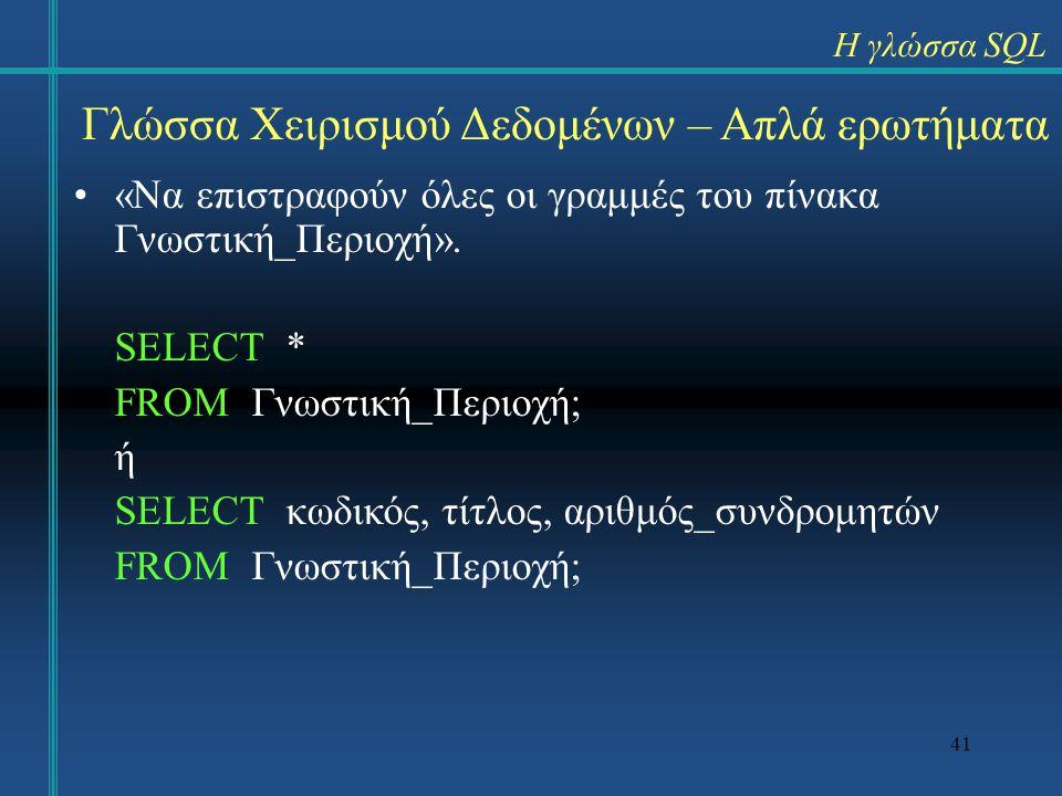 41 «Να επιστραφούν όλες οι γραμμές του πίνακα Γνωστική_Περιοχή». SELECT * FROM Γνωστική_Περιοχή; ή SELECT κωδικός, τίτλος, αριθμός_συνδρομητών FROM Γν