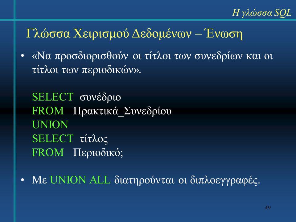 49 Γλώσσα Χειρισμού Δεδομένων – Ένωση «Να προσδιορισθούν οι τίτλοι των συνεδρίων και οι τίτλοι των περιοδικών». SELECT συνέδριο FROM Πρακτικά_Συνεδρίο