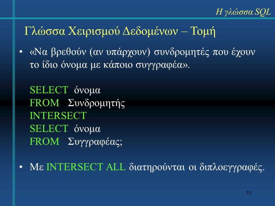 50 Γλώσσα Χειρισμού Δεδομένων – Τομή «Να βρεθούν (αν υπάρχουν) συνδρομητές που έχουν το ίδιο όνομα με κάποιο συγγραφέα». SELECT όνομα FROM Συνδρομητής