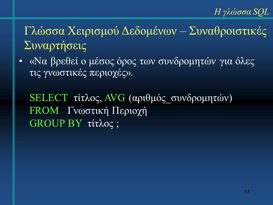 55 Γλώσσα Χειρισμού Δεδομένων – Συναθροιστικές Συναρτήσεις «Να βρεθεί ο μέσος όρος των συνδρομητών για όλες τις γνωστικές περιοχές». SELECT τίτλος, AV