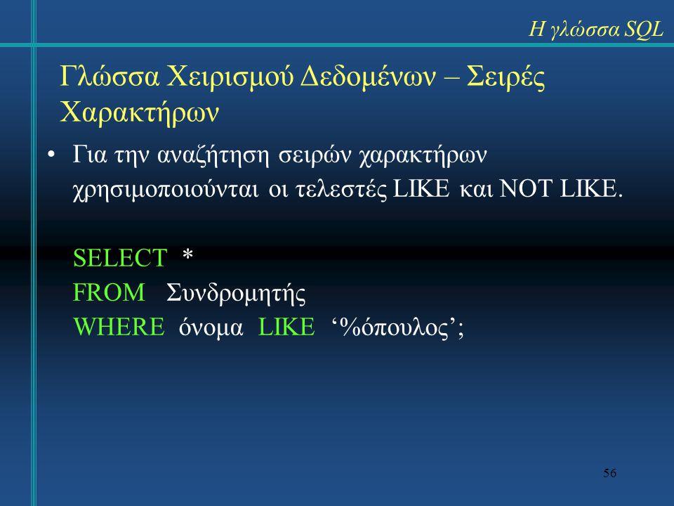 56 Γλώσσα Χειρισμού Δεδομένων – Σειρές Χαρακτήρων Για την αναζήτηση σειρών χαρακτήρων χρησιμοποιούνται οι τελεστές LIKE και NOT LIKE. SELECT * FROM Συ