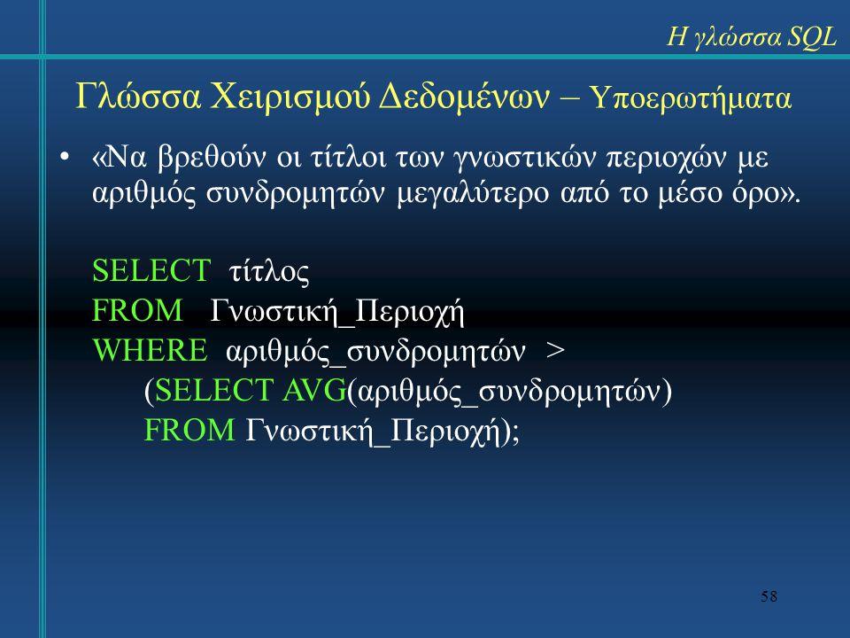 58 Γλώσσα Χειρισμού Δεδομένων – Υποερωτήματα «Να βρεθούν οι τίτλοι των γνωστικών περιοχών με αριθμός συνδρομητών μεγαλύτερο από το μέσο όρο». SELECT τ