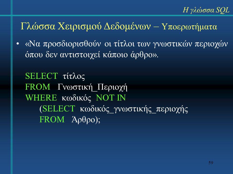 59 Γλώσσα Χειρισμού Δεδομένων – Υποερωτήματα «Να προσδιορισθούν οι τίτλοι των γνωστικών περιοχών όπου δεν αντιστοιχεί κάποιο άρθρο». SELECT τίτλος FRO