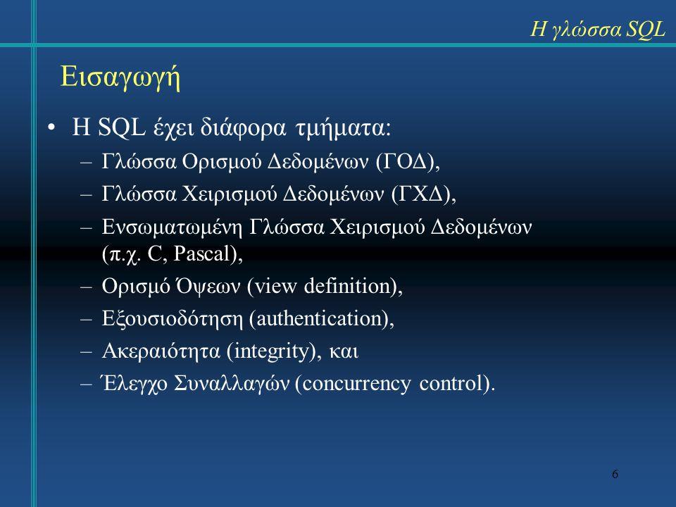 6 Η γλώσσα SQL Εισαγωγή H SQL έχει διάφορα τμήματα: –Γλώσσα Ορισμού Δεδομένων (ΓΟΔ), –Γλώσσα Χειρισμού Δεδομένων (ΓΧΔ), –Ενσωματωμένη Γλώσσα Χειρισμού