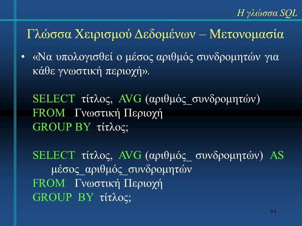 64 Γλώσσα Χειρισμού Δεδομένων – Μετονομασία «Να υπολογισθεί ο μέσος αριθμός συνδρομητών για κάθε γνωστική περιοχή». SELECT τίτλος, AVG (αριθμός_συνδρο