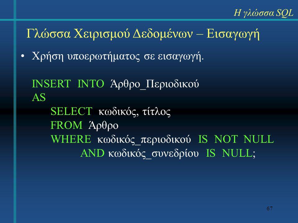 67 Γλώσσα Χειρισμού Δεδομένων – Εισαγωγή Χρήση υποερωτήματος σε εισαγωγή. INSERT INTO Άρθρο_Περιοδικού AS SELECT κωδικός, τίτλος FROM Άρθρο WHERE κωδι