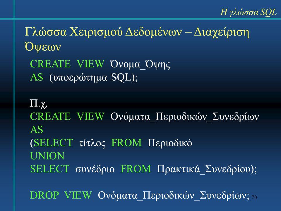 70 Γλώσσα Χειρισμού Δεδομένων – Διαχείριση Όψεων CREATE VIEW Όνομα_Όψης AS (υποερώτημα SQL); Π.χ. CREATE VIEW Ονόματα_Περιοδικών_Συνεδρίων AS (SELECT