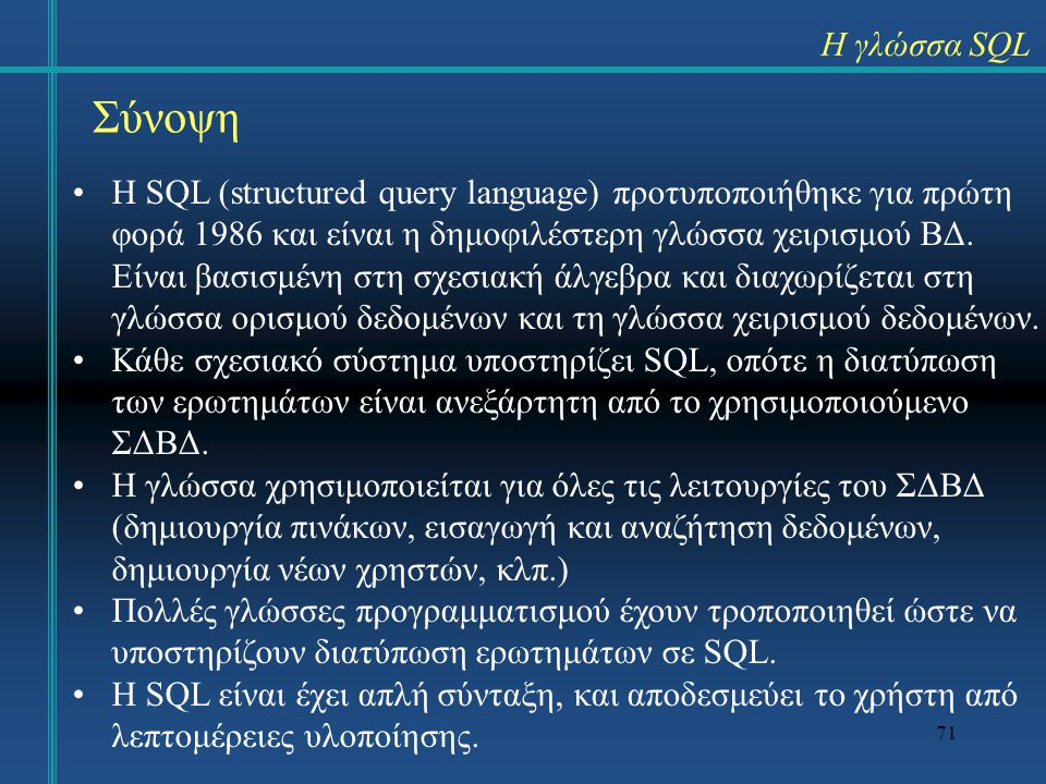 71 Σύνοψη Η SQL (structured query language) προτυποποιήθηκε για πρώτη φορά 1986 και είναι η δημοφιλέστερη γλώσσα χειρισμού ΒΔ. Είναι βασισμένη στη σχε