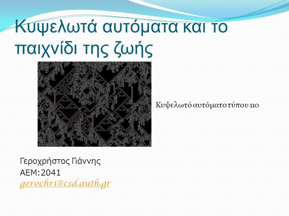 Κυψελωτά αυτόματα και το παιχνίδι της ζωής Κυψελωτό αυτόματο τύπου 110 Γεροχρήστος Γιάννης ΑΕΜ:2041 gerochri@csd.auth.gr