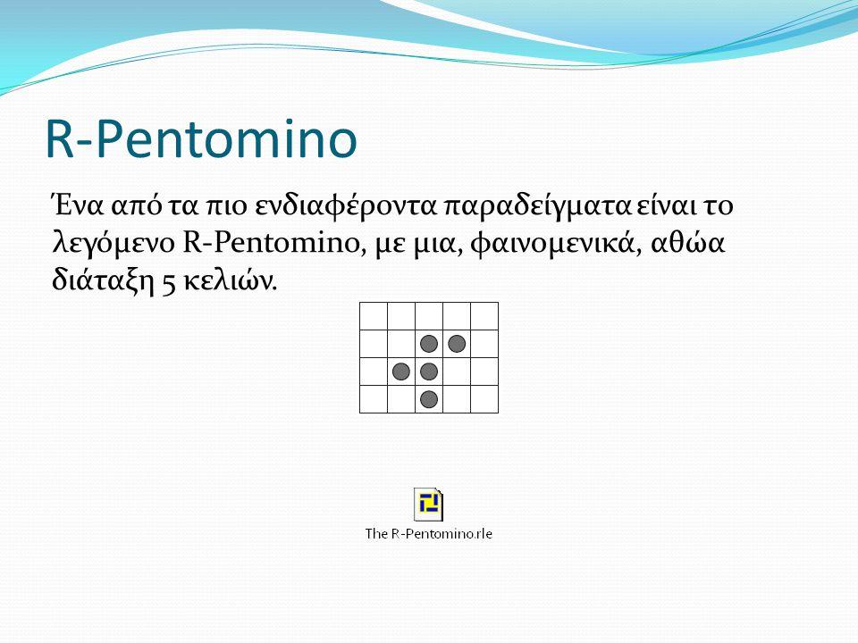 R-Pentomino Ένα από τα πιο ενδιαφέροντα παραδείγματα είναι το λεγόμενο R-Pentomino, με μια, φαινομενικά, αθώα διάταξη 5 κελιών.
