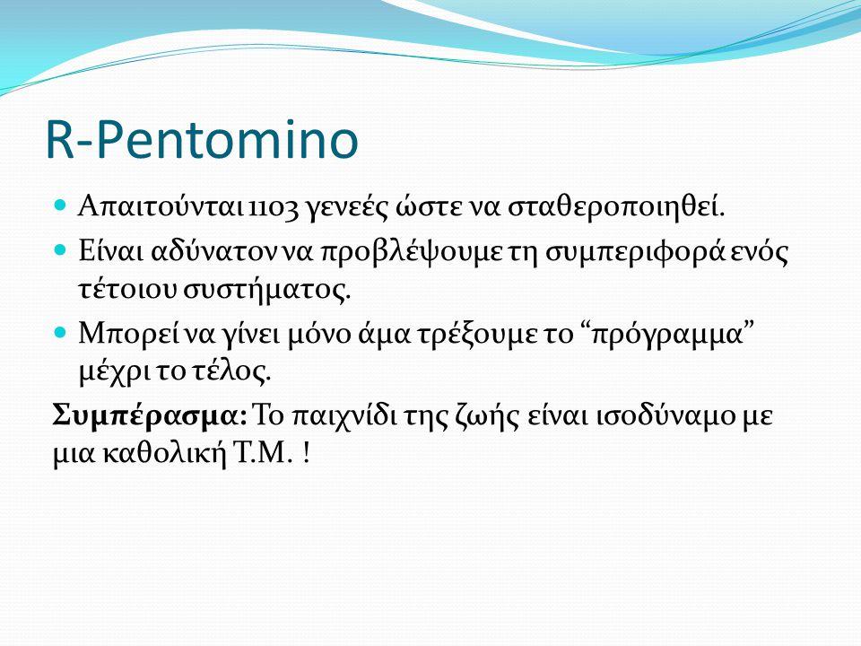 R-Pentomino Απαιτούνται 1103 γενεές ώστε να σταθεροποιηθεί. Είναι αδύνατον να προβλέψουμε τη συμπεριφορά ενός τέτοιου συστήματος. Μπορεί να γίνει μόνο
