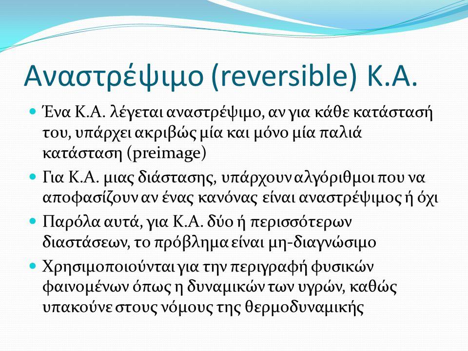 Αναστρέψιμο (reversible) Κ.Α. Ένα Κ.Α. λέγεται αναστρέψιμο, αν για κάθε κατάστασή του, υπάρχει ακριβώς μία και μόνο μία παλιά κατάσταση (preimage) Για