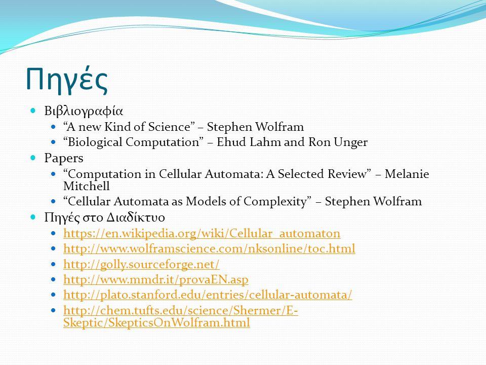 """Πηγές Βιβλιογραφία """"A new Kind of Science"""" – Stephen Wolfram """"Biological Computation"""" – Ehud Lahm and Ron Unger Papers """"Computation in Cellular Automa"""