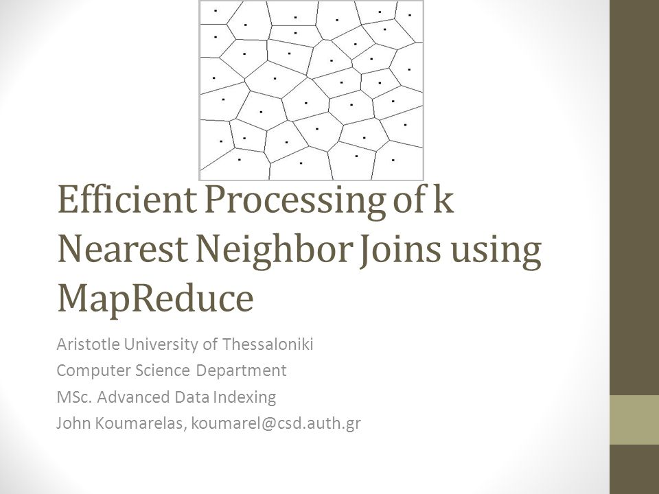Efficient Processing of k Nearest Neighbor Joins using MapReduce Aristotle University of Thessaloniki Computer Science Department MSc. Advanced Data I
