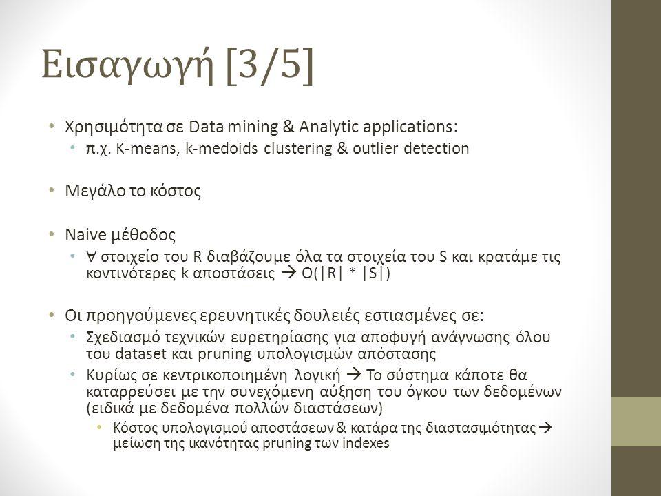 Διαχείριση του KNN join με MapReduce – Data preprocessing Εύρεση pivots Random Selection T τυχαία υποσύνολα στοιχείων Για κάθε υποσύνολο υπολογισμός sum αποστάσεων μεταξύ όλων των στοιχείων Υποσύνολο με το μεγαλύτερο sum αποστάσεων, επιλογή των στοιχείων για pivots Farthest Selection Επαναληπτικά Επιλογή sample από το R (μιας και το R μπορεί να είναι πολύ μεγάλο για να χωράει στη RAM master node) 1.Επιλογή τυχαίου 1 ου στοιχείου ως pivot 2.Επιλογή του στοιχείου που απέχει περισσότερο από το 1 ο pivot.