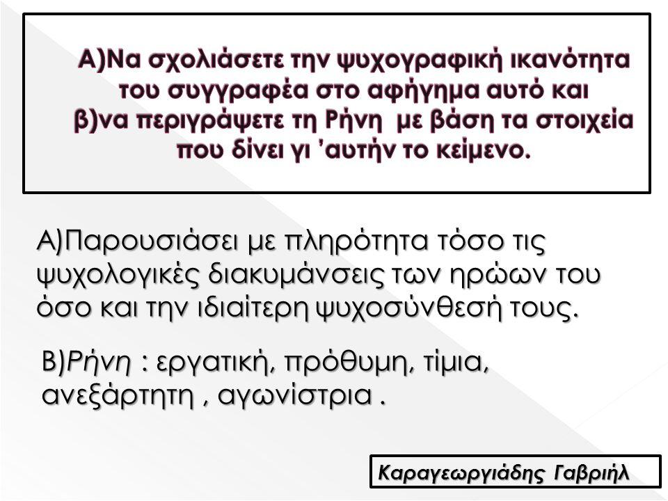 Καραγεωργιάδης Γαβριήλ Α)Παρουσιάσει με πληρότητα τόσο τις ψυχολογικές διακυμάνσεις των ηρώων του όσο και την ιδιαίτερη ψυχοσύνθεσή τους. Β)Ρήνη : εργ