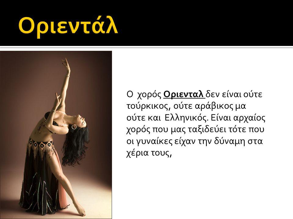 Ο χορός Οριενταλ δεν είναι ούτε τούρκικος, ούτε αράβικος μα ούτε και Ελληνικός. Είναι αρχαίος χορός που μας ταξιδεύει τότε που οι γυναίκες είχαν την δ