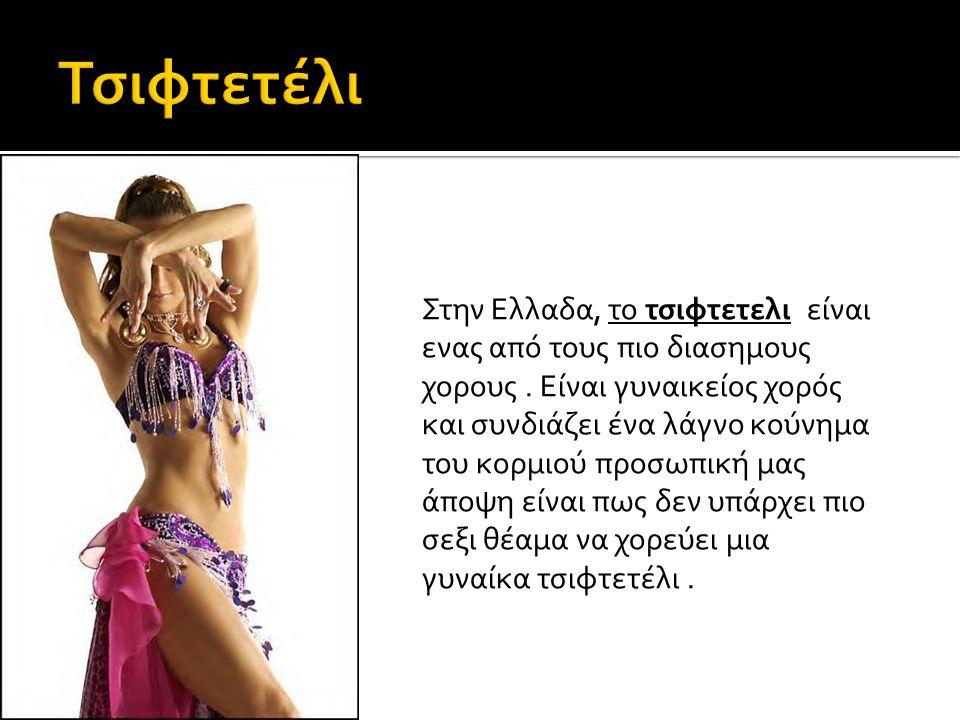 Στην Ελλαδα, το τσιφτετελι είναι ενας από τους πιο διασημους χορους. Είναι γυναικείος χορός και συνδιάζει ένα λάγνο κούνημα του κορμιού προσωπική μας