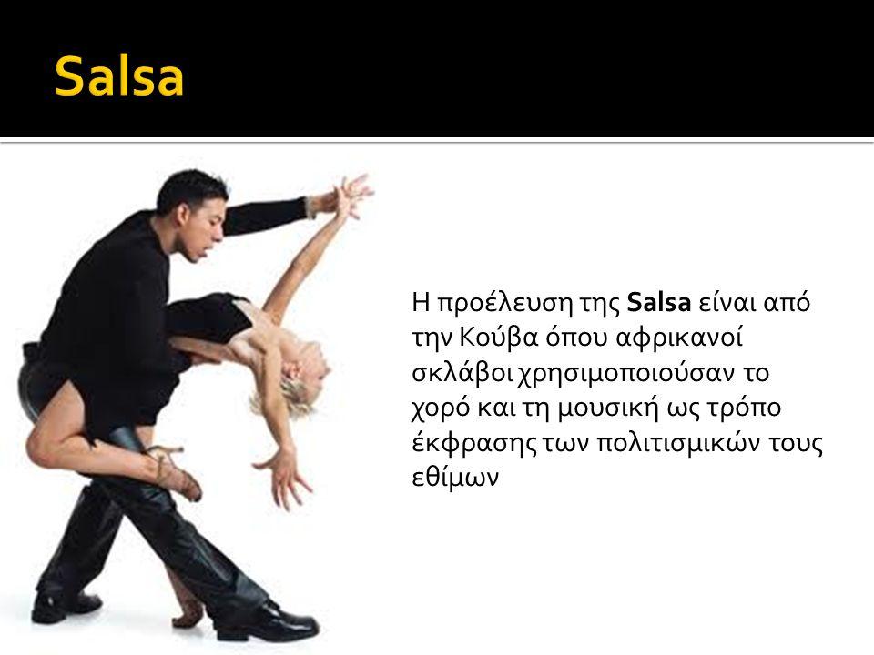 Η προέλευση της Salsa είναι από την Κούβα όπου αφρικανοί σκλάβοι χρησιμοποιούσαν το χορό και τη μουσική ως τρόπο έκφρασης των πολιτισμικών τους εθίμων