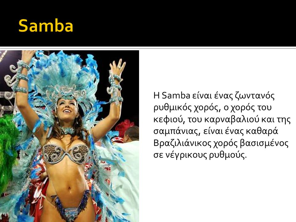 Η Samba είναι ένας ζωντανός ρυθμικός χορός, ο χορός του κεφιού, του καρναβαλιού και της σαμπάνιας, είναι ένας καθαρά Βραζιλιάνικος χορός βασισμένος σε