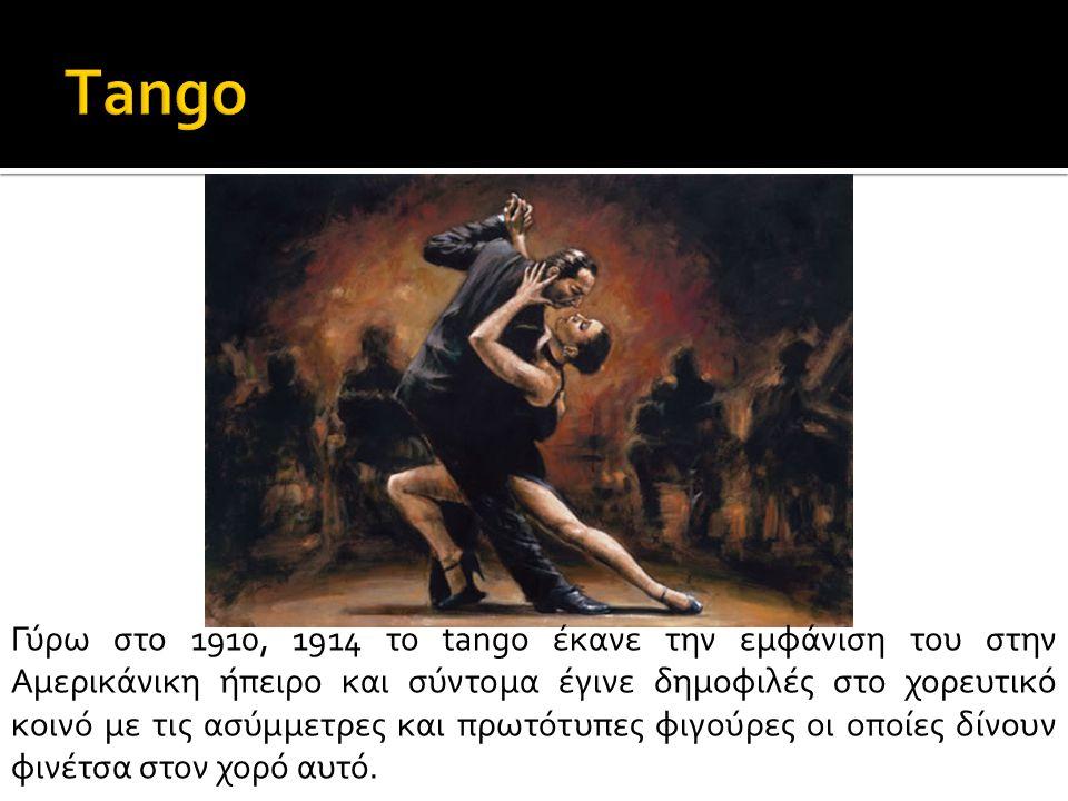 Γύρω στο 1910, 1914 το tango έκανε την εμφάνιση του στην Αμερικάνικη ήπειρο και σύντομα έγινε δημοφιλές στο χορευτικό κοινό με τις ασύμμετρες και πρωτ