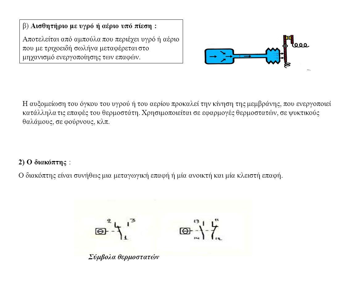 β) Αισθητήριο με υγρό ή αέριο υπό πίεση : Αποτελείται από αμπούλα που περιέχει υγρό ή αέριο που με τριχοειδή σωλήνα μεταφέρεται στο μηχανισμό ενεργοποίησης των επαφών.
