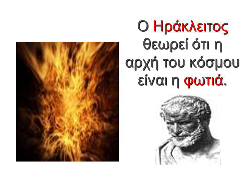 Ο Ηράκλειτος θεωρεί ότι η αρχή του κόσμου είναι η φωτιά.