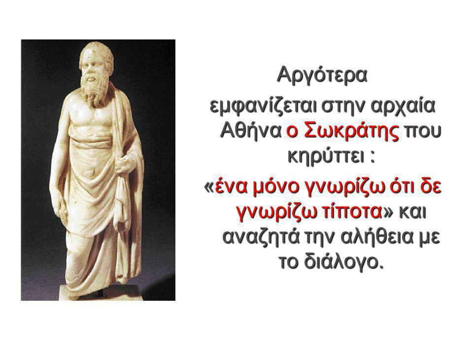 Αργότερα εμφανίζεται στην αρχαία Αθήνα ο Σωκράτης που κηρύττει : «ένα μόνο γνωρίζω ότι δε γνωρίζω τίποτα» και αναζητά την αλήθεια με το διάλογο.