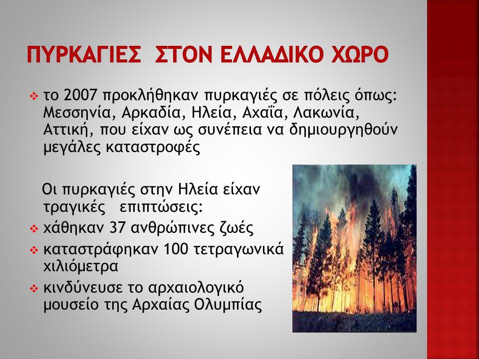  το 2007 προκλήθηκαν πυρκαγιές σε πόλεις όπως: Μεσσηνία, Αρκαδία, Ηλεία, Αχαΐα, Λακωνία, Αττική, που είχαν ως συνέπεια να δημιουργηθούν μεγάλες καταστροφές Oι πυρκαγιές στην Ηλεία είχαν τραγικές επιπτώσεις:  χάθηκαν 37 ανθρώπινες ζωές  καταστράφηκαν 100 τετραγωνικά χιλιόμετρα  κινδύνευσε το αρχαιολογικό μουσείο της Αρχαίας Ολυμπίας