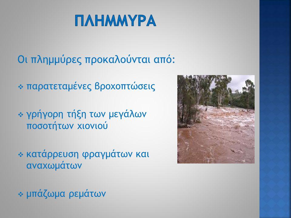 Οι πλημμύρες προκαλούνται από:  παρατεταμένες βροχοπτώσεις  γρήγορη τήξη των μεγάλων ποσοτήτων χιονιού  κατάρρευση φραγμάτων και αναχωμάτων  μπάζωμα ρεμάτων