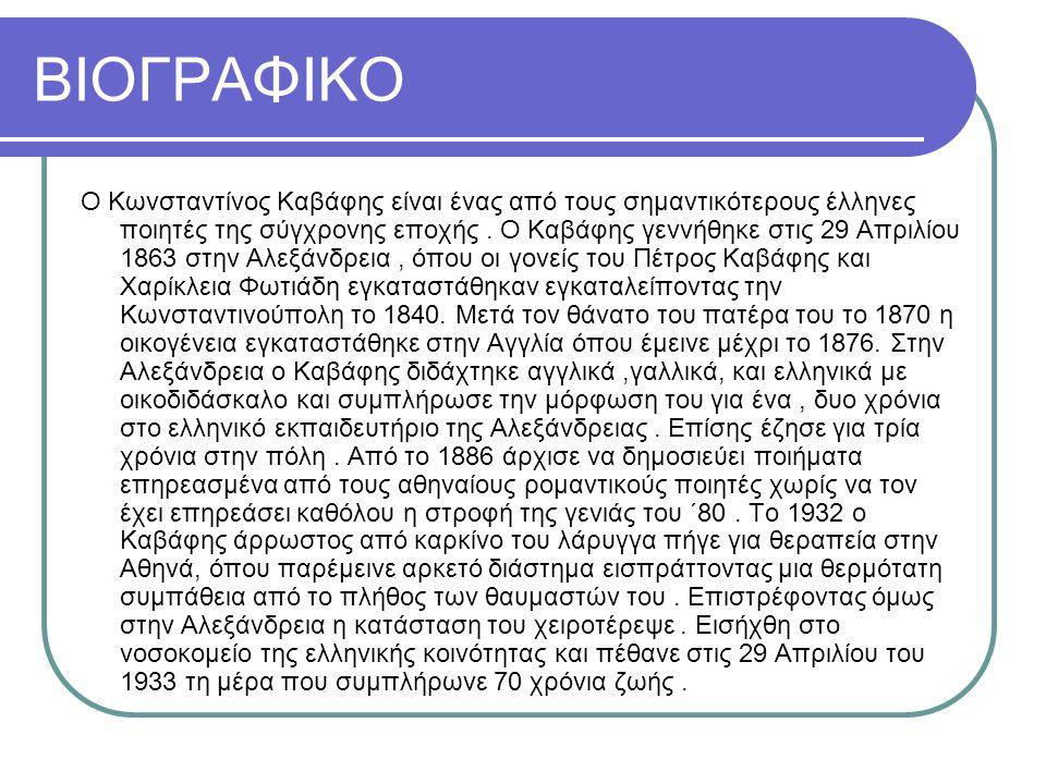 ΒΙΟΓΡΑΦΙΚΟ Ο Κωνσταντίνος Καβάφης είναι ένας από τους σημαντικότερους έλληνες ποιητές της σύγχρονης εποχής. Ο Καβάφης γεννήθηκε στις 29 Απριλίου 1863