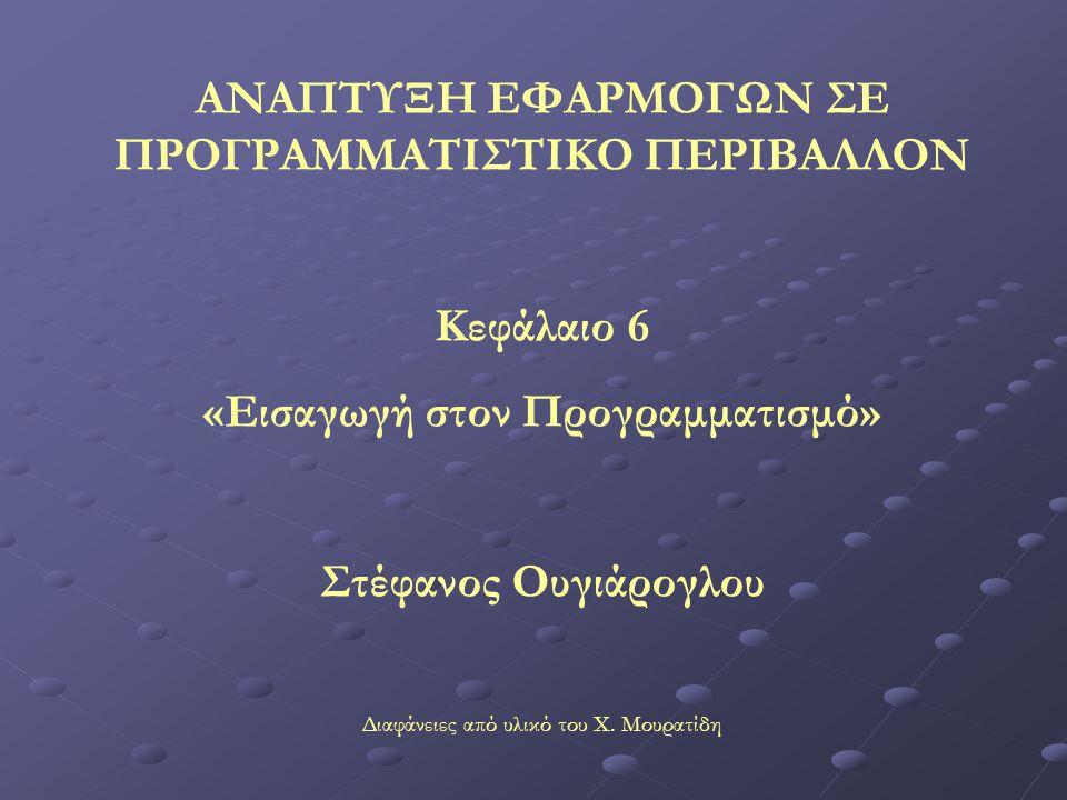 ΑΝΑΠΤΥΞΗ ΕΦΑΡΜΟΓΩΝ ΣΕ ΠΡΟΓΡΑΜΜΑΤΙΣΤΙΚΟ ΠΕΡΙΒΑΛΛΟΝ Κεφάλαιο 6 «Εισαγωγή στον Προγραμματισμό» Στέφανος Ουγιάρογλου Διαφάνειες από υλικό του Χ.