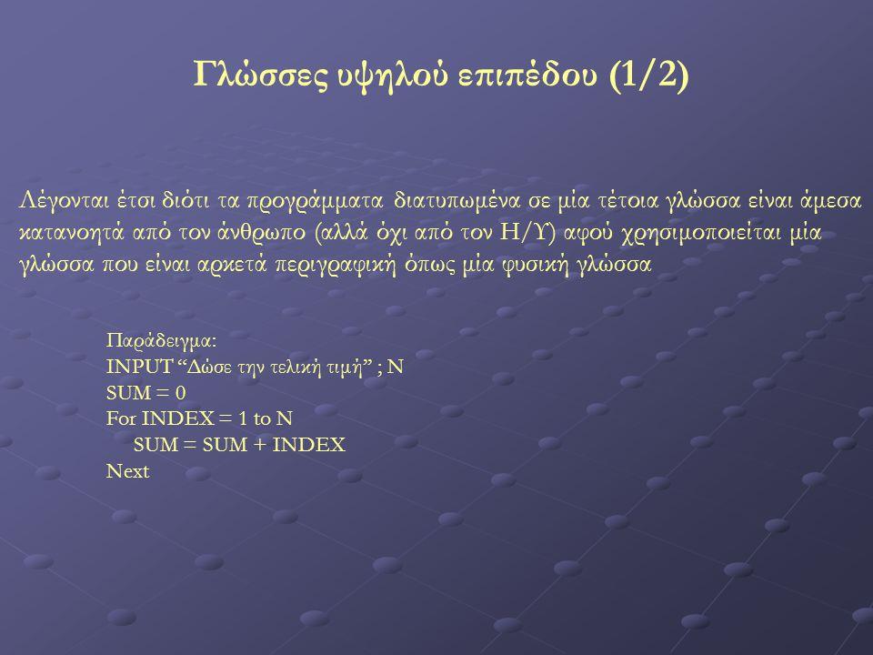 Γλώσσες υψηλού επιπέδου (1/2) Λέγονται έτσι διότι τα προγράμματα διατυπωμένα σε μία τέτοια γλώσσα είναι άμεσα κατανοητά από τον άνθρωπο (αλλά όχι από