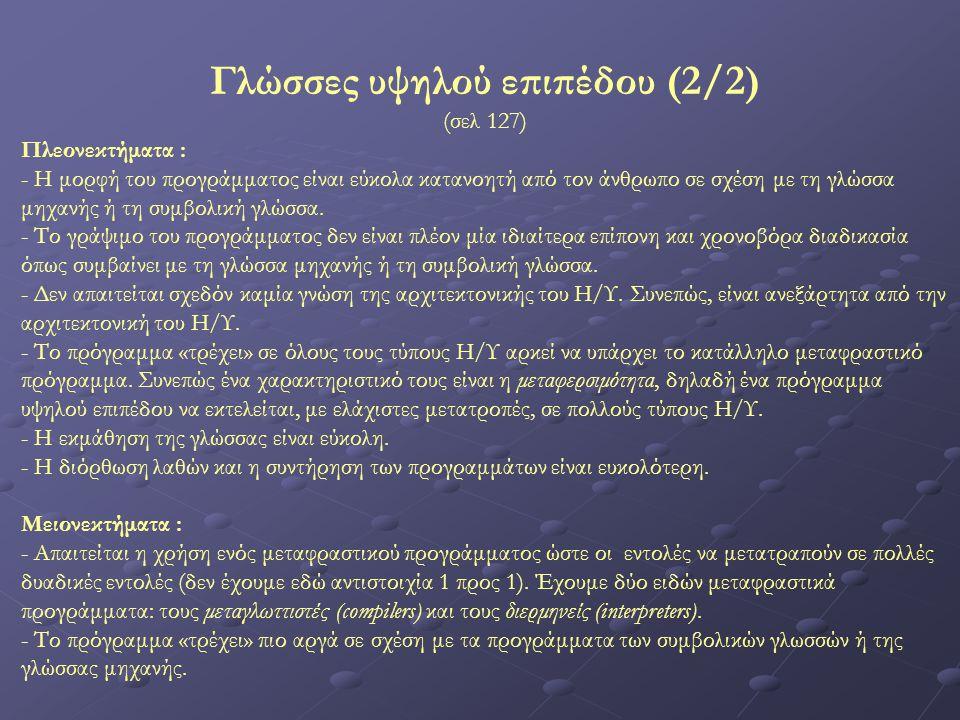 Γλώσσες υψηλού επιπέδου (2/2) (σελ 127) Πλεονεκτήματα : - Η μορφή του προγράμματος είναι εύκολα κατανοητή από τον άνθρωπο σε σχέση με τη γλώσσα μηχανή