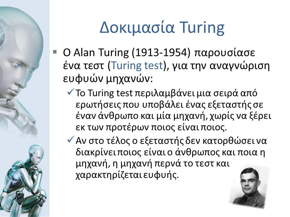 Δοκιμασία Turing  Ο Alan Turing (1913-1954) παρουσίασε ένα τεστ (Turing test), για την αναγνώριση ευφυών μηχανών: Το Turing test περιλαμβάνει μια σειρά από ερωτήσεις που υποβάλει ένας εξεταστής σε έναν άνθρωπο και μία μηχανή, χωρίς να ξέρει εκ των προτέρων ποιος είναι ποιος.