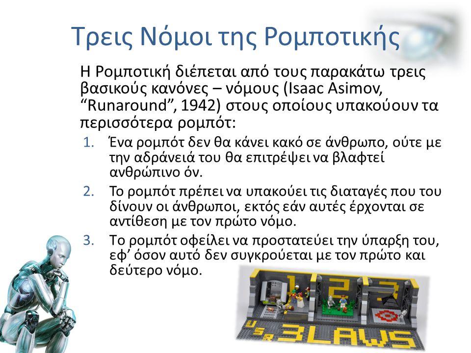 Η Ρομποτική διέπεται από τους παρακάτω τρεις βασικούς κανόνες – νόμους (Isaac Asimov, Runaround , 1942) στους οποίους υπακούουν τα περισσότερα ρομπότ: 1.Ένα ρομπότ δεν θα κάνει κακό σε άνθρωπο, ούτε με την αδράνειά του θα επιτρέψει να βλαφτεί ανθρώπινο όν.