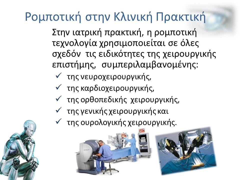 Ρομποτική στην Κλινική Πρακτική Στην ιατρική πρακτική, η ρομποτική τεχνολογία χρησιμοποιείται σε όλες σχεδόν τις ειδικότητες της χειρουργικής επιστήμης, συμπεριλαμβανομένης: της νευροχειρουργικής, της καρδιοχειρουργικής, της ορθοπεδικής χειρουργικής, της γενικής χειρουργικής και της ουρολογικής χειρουργικής.