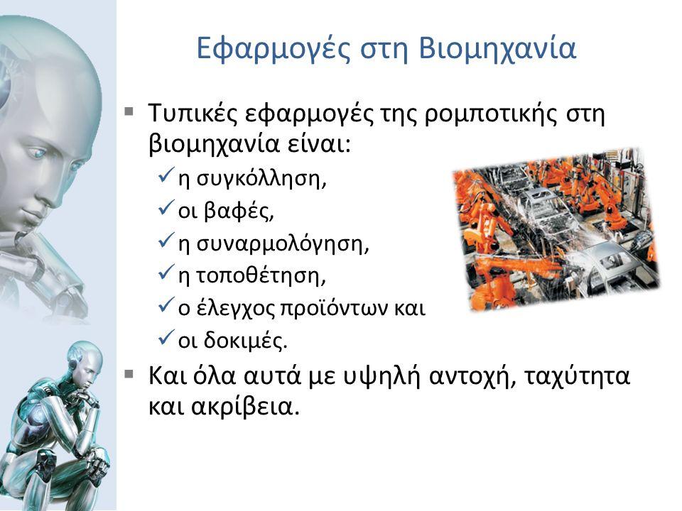 Εφαρμογές στη Βιομηχανία  Τυπικές εφαρμογές της ρομποτικής στη βιομηχανία είναι: η συγκόλληση, οι βαφές, η συναρμολόγηση, η τοποθέτηση, ο έλεγχος προϊόντων και οι δοκιμές.
