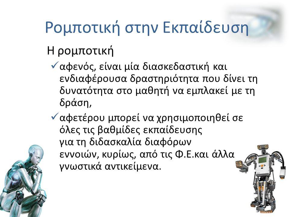 Η ρομποτική αφενός, είναι μία διασκεδαστική και ενδιαφέρουσα δραστηριότητα που δίνει τη δυνατότητα στο μαθητή να εμπλακεί με τη δράση, αφετέρου μπορεί να χρησιμοποιηθεί σε όλες τις βαθμίδες εκπαίδευσης για τη διδασκαλία διαφόρων εννοιών, κυρίως, από τις Φ.Ε.και άλλα γνωστικά αντικείμενα.