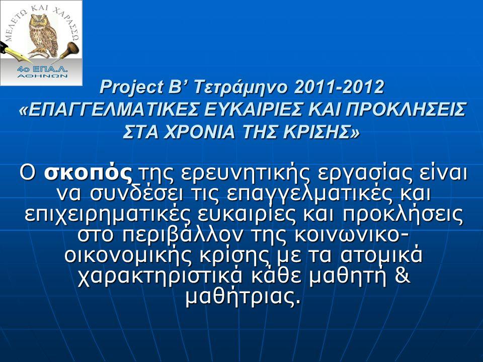Project B' Τετράμηνο 2011-2012 «ΕΠΑΓΓΕΛΜΑΤΙΚΕΣ ΕΥΚΑΙΡΙΕΣ ΚΑΙ ΠΡΟΚΛΗΣΕΙΣ ΣΤΑ ΧΡΟΝΙΑ ΤΗΣ ΚΡΙΣΗΣ» Ο σκοπός της ερευνητικής εργασίας είναι να συνδέσει τις επαγγελματικές και επιχειρηματικές ευκαιρίες και προκλήσεις στο περιβάλλον της κοινωνικο- οικονομικής κρίσης με τα ατομικά χαρακτηριστικά κάθε μαθητή & μαθήτριας.