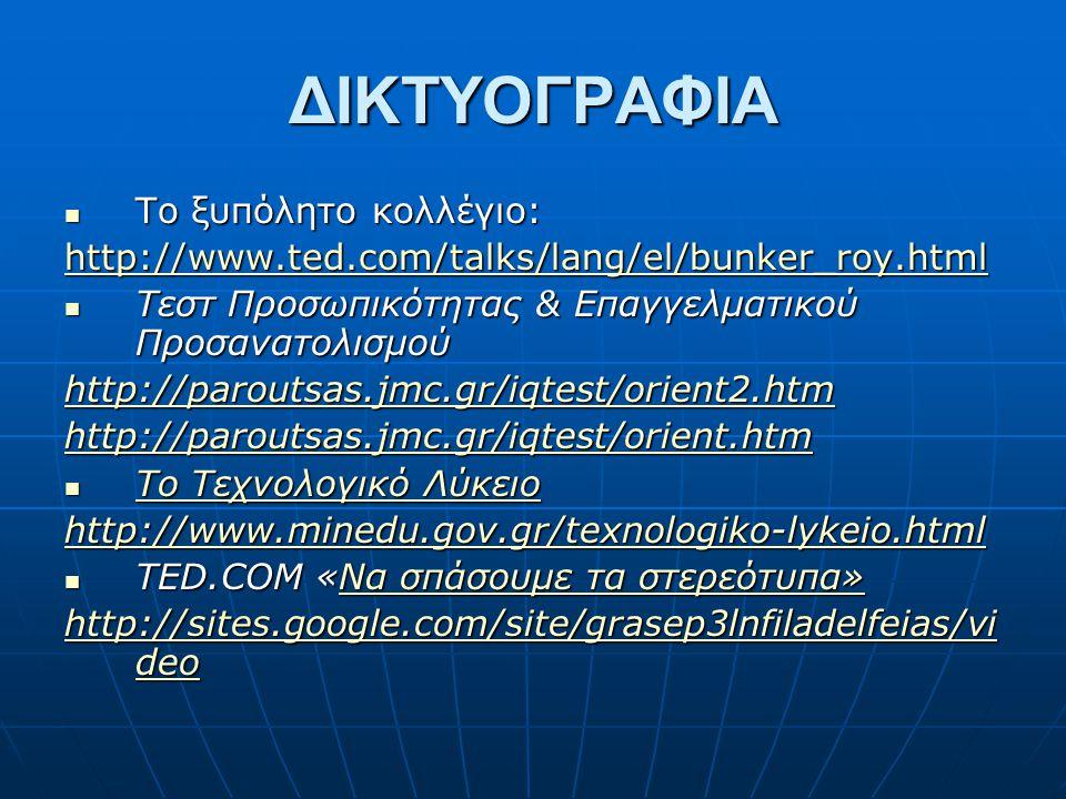 ΔΙΚΤΥΟΓΡΑΦΙΑ Το ξυπόλητο κολλέγιο: Το ξυπόλητο κολλέγιο: http://www.ted.com/talks/lang/el/bunker_roy.html Τεστ Προσωπικότητας & Επαγγελματικού Προσανατολισμού Τεστ Προσωπικότητας & Επαγγελματικού Προσανατολισμού http://paroutsas.jmc.gr/iqtest/orient2.htm http://paroutsas.jmc.gr/iqtest/orient.htm Το Τεχνολογικό Λύκειο Το Τεχνολογικό Λύκειο Το Τεχνολογικό Λύκειο Το Τεχνολογικό Λύκειο http://www.minedu.gov.gr/texnologiko-lykeio.html TED.COM «Να σπάσουμε τα στερεότυπα» TED.COM «Να σπάσουμε τα στερεότυπα»Να σπάσουμε τα στερεότυπα»Να σπάσουμε τα στερεότυπα» http://sites.google.com/site/grasep3lnfiladelfeias/vi deo http://sites.google.com/site/grasep3lnfiladelfeias/vi deo