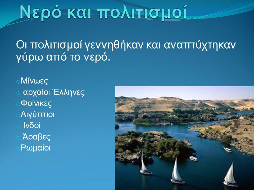 Οι πολιτισμοί γεννηθήκαν και αναπτύχτηκαν γύρω από το νερό. o Μίνωες o αρχαίοι Έλληνες o Φοίνικες o Αιγύπτιοι o Ινδοί o Άραβες o Ρωμαίοι