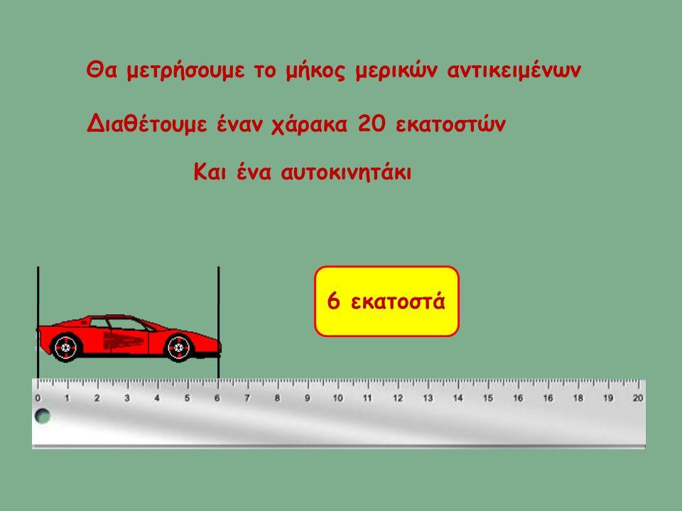 Θα μετρήσουμε το μήκος μερικών αντικειμένων Διαθέτουμε έναν χάρακα 20 εκατοστών Και ένα αυτοκινητάκι 6 εκατοστά