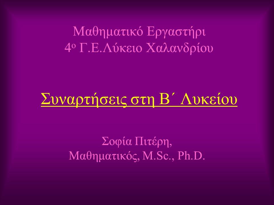 Μαθηματικό Εργαστήρι 4 ο Γ.Ε.Λύκειο Χαλανδρίου Συναρτήσεις στη Β΄ Λυκείου Σοφία Πιτέρη, Μαθηματικός, M.Sc., Ph.D.