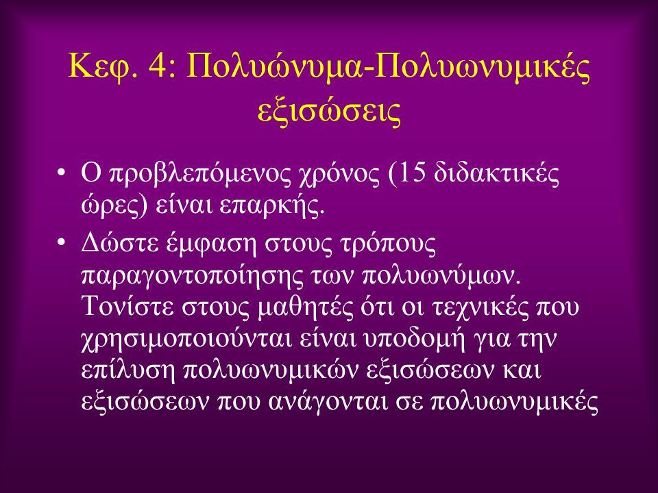 Κεφ. 4: Πολυώνυμα-Πολυωνυμικές εξισώσεις Ο προβλεπόμενος χρόνος (15 διδακτικές ώρες) είναι επαρκής. Δώστε έμφαση στους τρόπους παραγοντοποίησης των πο