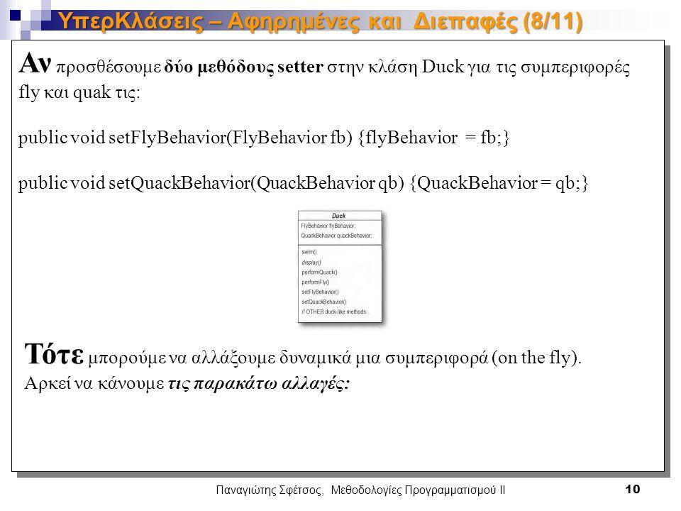Αν προσθέσουμε δύο μεθόδους setter στην κλάση Duck για τις συμπεριφορές fly και quak τις: public void setFlyBehavior(FlyBehavior fb) {flyBehavior = fb;} public void setQuackBehavior(QuackBehavior qb) {QuackBehavior = qb;} Αν προσθέσουμε δύο μεθόδους setter στην κλάση Duck για τις συμπεριφορές fly και quak τις: public void setFlyBehavior(FlyBehavior fb) {flyBehavior = fb;} public void setQuackBehavior(QuackBehavior qb) {QuackBehavior = qb;} Παναγιώτης Σφέτσος, Μεθοδολογίες Προγραμματισμού ΙΙ 10 ΥπερΚλάσεις – Αφηρημένες και Διεπαφές (8/11) Τότε μπορούμε να αλλάξουμε δυναμικά μια συμπεριφορά (on the fly).