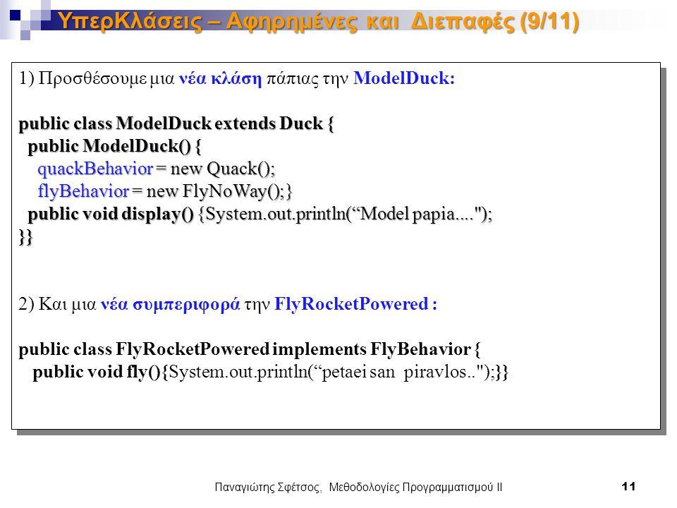 1) Προσθέσουμε μια νέα κλάση πάπιας την ModelDuck: public class ModelDuck extends Duck { public ModelDuck() { public ModelDuck() { quackBehavior = new Quack(); quackBehavior = new Quack(); flyBehavior = new FlyNoWay();} flyBehavior = new FlyNoWay();} public void display() {System.out.println( Model papia.... ); public void display() {System.out.println( Model papia.... );}} 2) Και μια νέα συμπεριφορά την FlyRocketPowered : public class FlyRocketPowered implements FlyBehavior { public void fly(){System.out.println( petaei san piravlos.. );}} 1) Προσθέσουμε μια νέα κλάση πάπιας την ModelDuck: public class ModelDuck extends Duck { public ModelDuck() { public ModelDuck() { quackBehavior = new Quack(); quackBehavior = new Quack(); flyBehavior = new FlyNoWay();} flyBehavior = new FlyNoWay();} public void display() {System.out.println( Model papia.... ); public void display() {System.out.println( Model papia.... );}} 2) Και μια νέα συμπεριφορά την FlyRocketPowered : public class FlyRocketPowered implements FlyBehavior { public void fly(){System.out.println( petaei san piravlos.. );}} Παναγιώτης Σφέτσος, Μεθοδολογίες Προγραμματισμού ΙΙ 11 ΥπερΚλάσεις – Αφηρημένες και Διεπαφές (9/11)